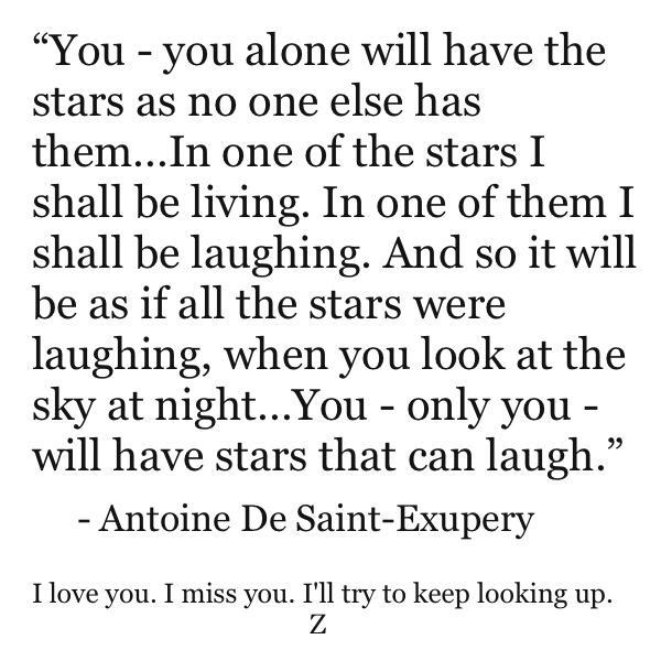 Toi, tu auras des étoiles comme personne n'en a...Quand tu regarderas le ciel, la nuit, puisque j'habiterai dans l'une d'elles, puisque je rirai dans l'une d'elles, alors ce sera pour toi comme si riaient toutes les étoiles. Tu auras, toi, des étoiles qui savent rire !